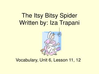 The Itsy Bitsy Spider Written by: Iza Trapani