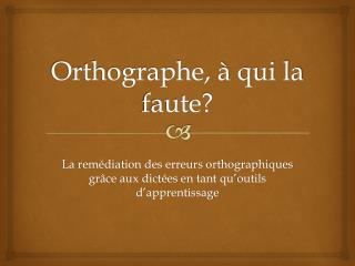 Orthographe, à qui la faute?