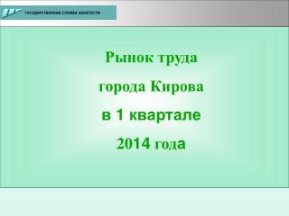 Рынок труда  города Кирова в 1 квартале 20 14  год а