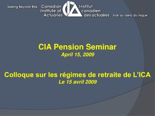 CIA Pension Seminar April 15, 2009 Colloque sur les régimes de retraite de L'ICA Le 15 avril 2009