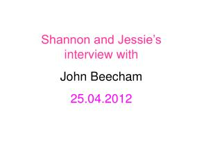 Shannon and Jessie's interview with John Beecham  25.04.2012