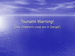 Tsunami Warning! ( Our Children's Lives are in Danger)