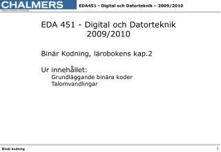 EDA 451 - Digital och Datorteknik 2009/2010 Binär Kodning, lärobokens kap.2 Ur innehållet: