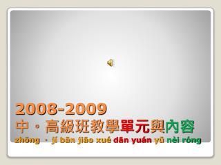 2008-2009                     中。高級班教學 單元 與 內容 zhōng  。  jí bān jiāo xué  dān yuán  yŭ  nèi róng