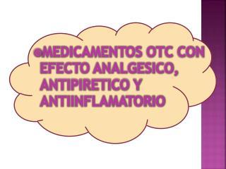 MEDICAMENTOS OTC CON EFECTO ANALGESICO, ANTIPIRETICO Y ANTIINFLAMATORIO