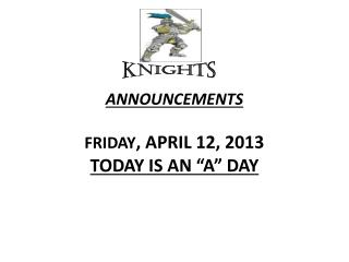 "ANNOUNCEMENTS  FRIDAY , APRIL 12, 2013 TODAY IS AN ""A"" DAY"