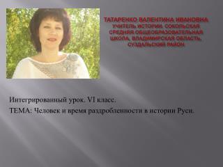 Интегрированный урок.  VI  класс. ТЕМА: Человек и время раздробленности в истории Руси.