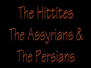 The  Hittites The Assyrians & The Persians
