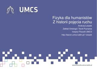 Fizyka dla humanistów Z historii pojęcia ruchu Andrzej  Łukasik Zakład Ontologii i Teorii Poznania