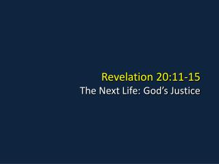 Revelation 20:11-15 The Next Life: God s Justice