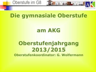 Die gymnasiale Oberstufe am AKG Oberstufenjahrgang 2013/2015 Oberstufenkoordinator: G. Wolfermann