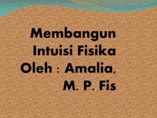 Membangun Intuisi Fisika Oleh : Amalia, M. P. Fis