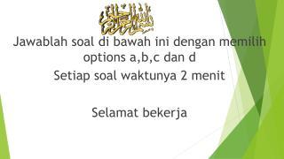 Jawablah soal  di  bawah ini dengan memilih  options  a,b,c dan  d Setiap soal waktunya  2  menit