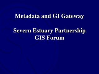 Metadata and GI Gateway Severn Estuary Partnership GIS Forum