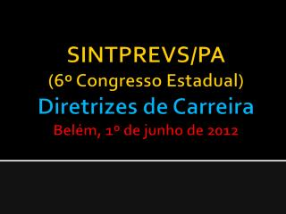 SINTPREVS/PA (6º  Congresso Estadual ) Diretrizes  de  Carreira Bel ém , 1º de junho  de 2012