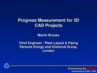 Progress Measurement for 3D CAD Projects  Martin Brooks  Chief Engineer - Plant Layout  Piping Parsons Energy and Chemic