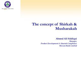 The concept of Shirkah  Musharakah   Ahmed Ali Siddiqui Manager,  Product Development  Shariah Compliance Meezan Bank Li