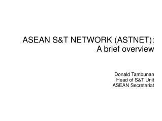 ASEAN S&T NETWORK (ASTNET): A brief overview Donald Tambunan Head of S&T Unit ASEAN Secretariat