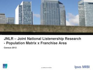 JNLR – Joint National Listenership Research - Population Matrix x Franchise Area
