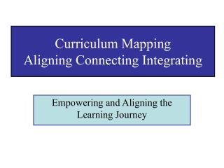 Curriculum Mapping  Aligning Connecting Integrating