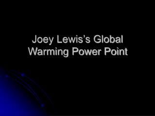 Joey Lewis's Global Warming Power Point
