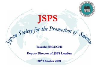 Takeshi SEGUCHI Deputy Director of JSPS London 20 th  October 2010