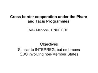 Cross border cooperation under the Phare and Tacis Programmes Nick Maddock, UNDP BRC