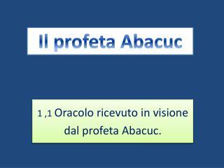 1  , 1 Oracolo  ricevuto in visione  dal  profeta  Abacuc .