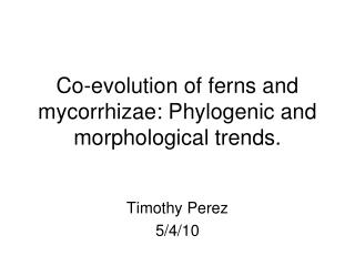Co-evolution of ferns and mycorrhizae: Phylogenic and morphological trends.