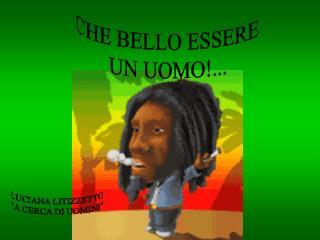CHE BELLO ESSERE  UN UOMO!...
