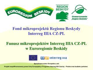 Fond mikroprojektů Regionu Beskydy Interreg IIIA CZ-PL Funusz mikroprojektów Interreg IIIA CZ-PL