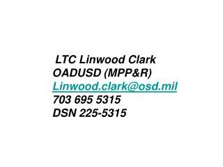 LTC Linwood Clark OADUSD (MPP&R) Linwood.clark@osd.mil 703 695 5315 DSN 225-5315