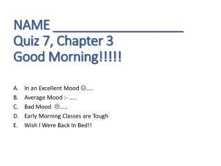 NAME __________________ Quiz 7, Chapter 3 Good Morning!!!!!