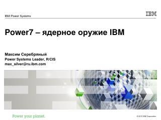Power7 –  ядерное оружие  IBM Максим Серебряный Power Systems Leader, R/CIS max_silver@ru.ibm