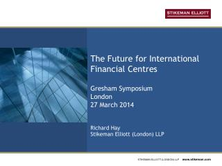 The Future for International Financial Centres Gresham Symposium London 27 March 2014