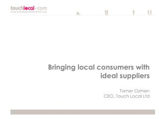 Bringing local consumers with ideal suppliers Tamer Ozmen CEO, Touch Local Ltd