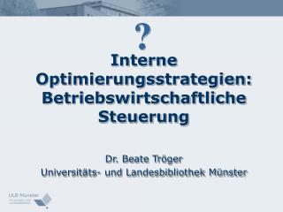 Interne Optimierungsstrategien: Betriebswirtschaftliche Steuerung   Dr. Beate Tr ger Universit ts- und Landesbibliothek