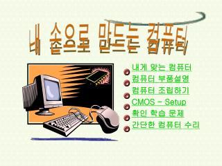 내게 맞는 컴퓨터 컴퓨터 부품설명 컴퓨터 조립하기 CMOS - Setup 확인 학습 문제 간단한 컴퓨터 수리