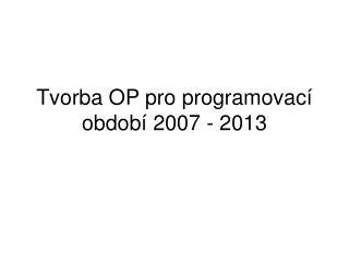 Tvorba OP pro programovací období 2007 - 2013