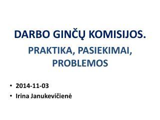 DARBO GINČŲ KOMISIJOS. PRAKTIKA, PASIEKIMAI, PROBLEMOS  2014-11-03 Irina  Janukevičienė