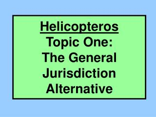 Helicopteros Topic One:  The General Jurisdiction Alternative