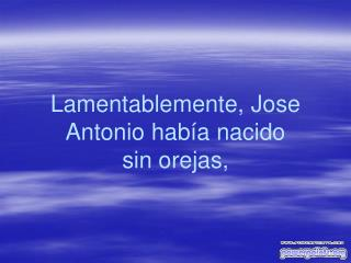 Lamentablemente, Jose Antonio había nacido  sin orejas,