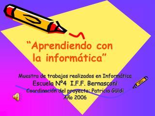 Muestra de trabajos realizados en Informática  Escuela Nº4  I.F.F. Bernasconi