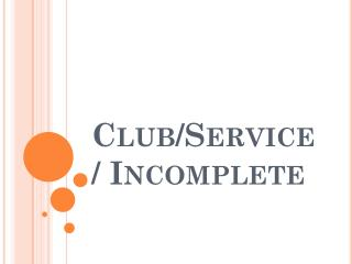 Club/Service/ Incomplete
