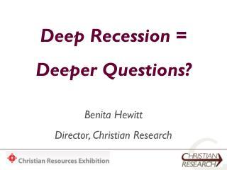 Deep Recession = Deeper Questions? Benita Hewitt Director, Christian Research