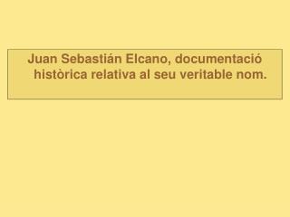 Juan Sebastián Elcano, documentació històrica relativa al seu veritable nom.