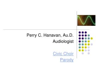 Perry C. Hanavan, Au.D. Audiologist  Civic Choir Parody