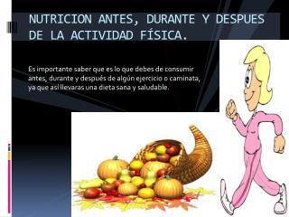 NUTRICION ANTES, DURANTE Y DESPUES DE LA ACTIVIDAD FÍSICA.