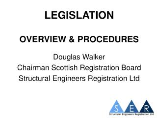 LEGISLATION OVERVIEW & PROCEDURES Douglas Walker Chairman Scottish Registration Board