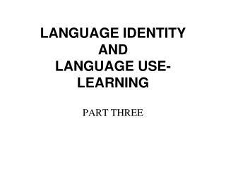 LANGUAGE IDENTITY AND  LANGUAGE USE-LEARNING